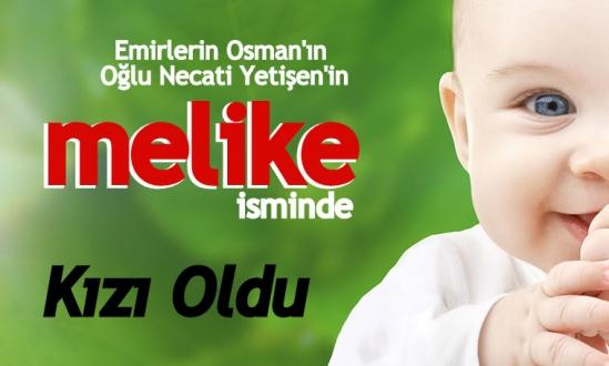 emirlerin osman'ın oğlu necati yetişen'in kızı oldu<br><span class='mansetaltyazi'>yeni doğan kızımıza melike ismi verildi</span>